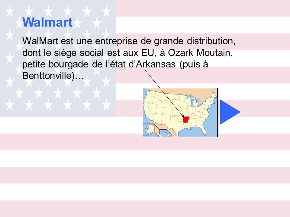 WalMart est une entreprise de grande distribution, dont le siège social est aux EU, à Ozark Moutain, petite bourgade de létat dArkansas (puis à Bentto