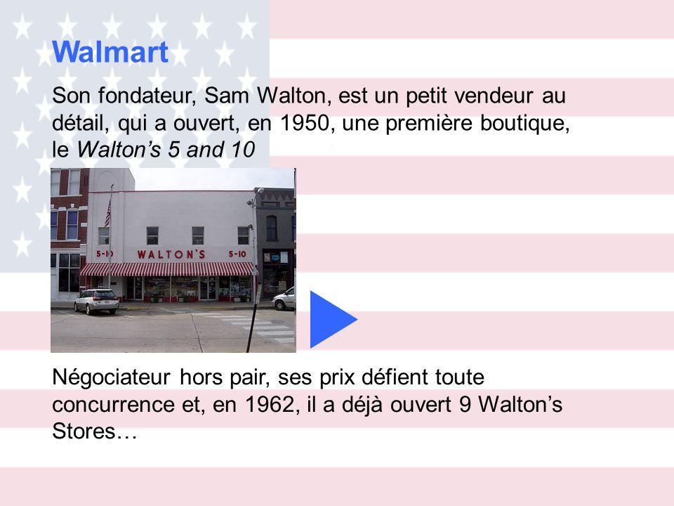 Son fondateur, Sam Walton, est un petit vendeur au détail, qui a ouvert, en 1950, une première boutique, le Waltons 5 and 10 Négociateur hors pair, se
