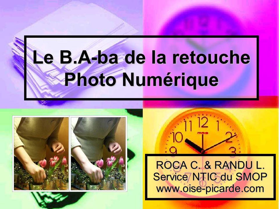 Le B.A-ba de la retouche Photo Numérique ROCA C. & RANDU L. Service NTIC du SMOP www.oise-picarde.com
