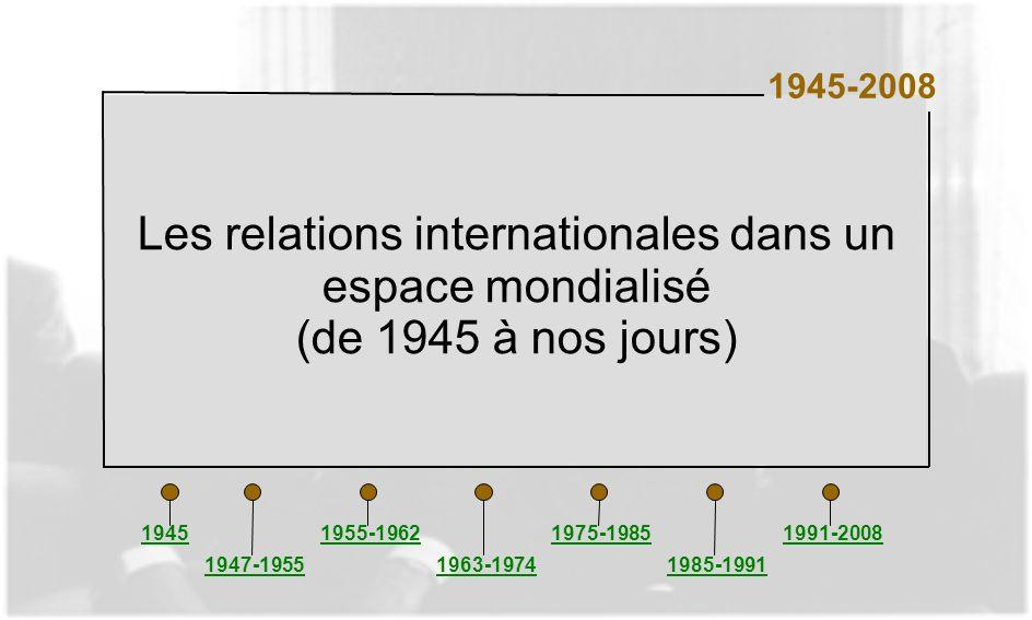 Les relations internationales dans un espace mondialisé (de 1945 à nos jours) 1945-2008 1945 1947-1955 1955-1962 1963-1974 1975-1985 1985-1991 1991-20