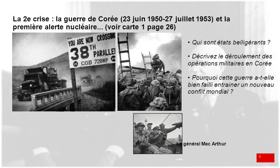 Le général Mac Arthur La 2e crise : la guerre de Corée (23 juin 1950-27 juillet 1953) et la première alerte nucléaire... (voir carte 1 page 26) Qui so