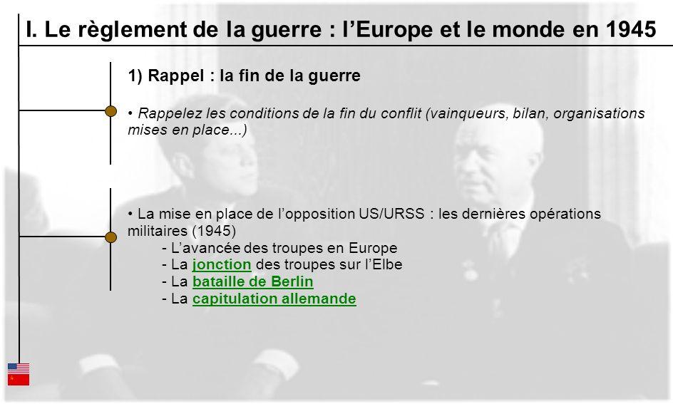 I. Le règlement de la guerre : lEurope et le monde en 1945 1) Rappel : la fin de la guerre Rappelez les conditions de la fin du conflit (vainqueurs, b