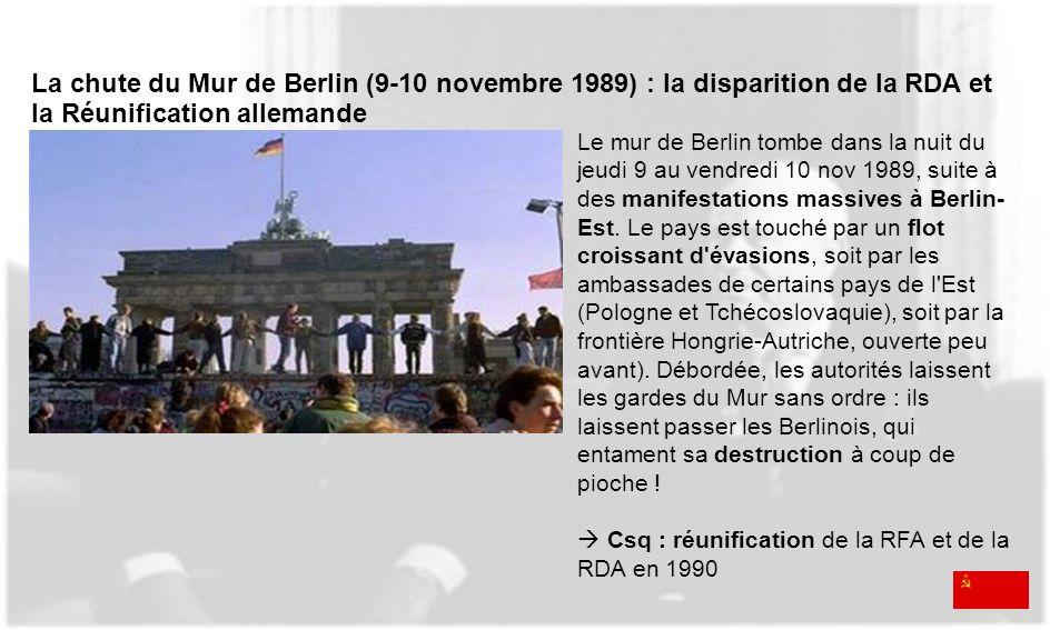 La chute du Mur de Berlin (9-10 novembre 1989) : la disparition de la RDA et la Réunification allemande Le mur de Berlin tombe dans la nuit du jeudi 9