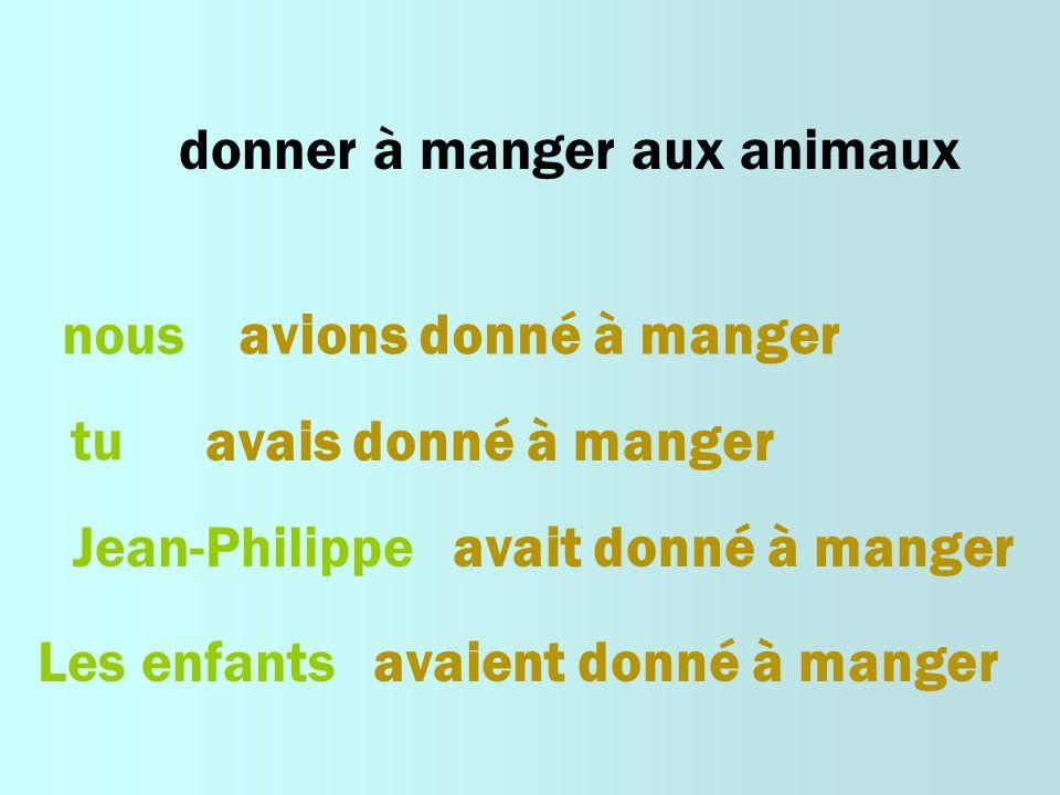 donner à manger aux animaux nousavions donné à manger tu avais donné à manger Jean-Philippeavait donné à manger Les enfantsavaient donné à manger
