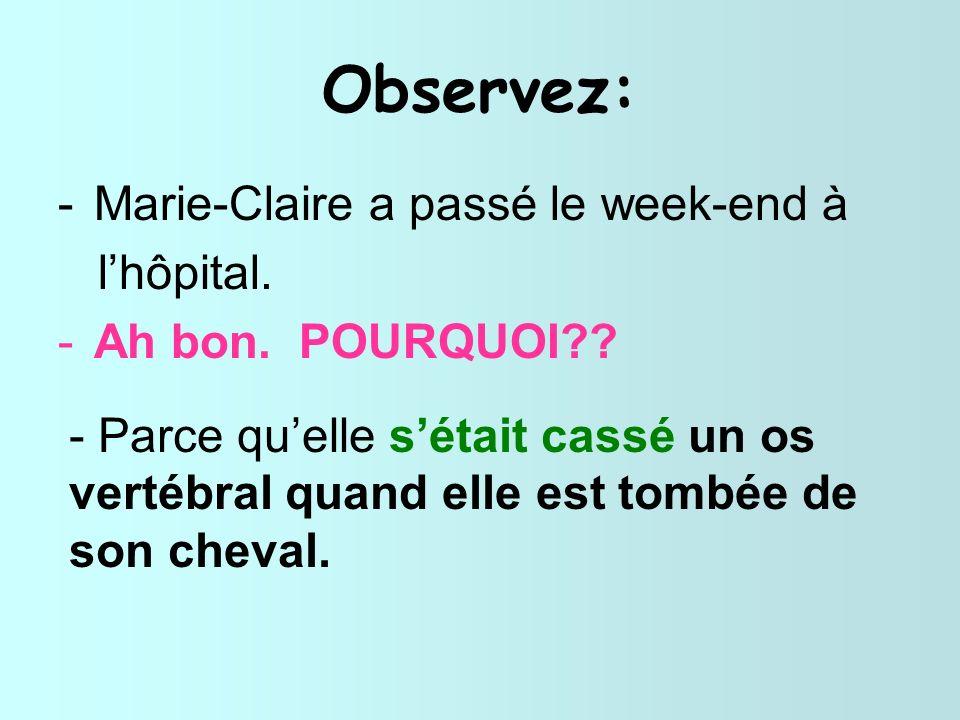 Observez: -Marie-Claire a passé le week-end à lhôpital. -Ah bon. POURQUOI?? - Parce quelle sétait cassé un os vertébral quand elle est tombée de son c
