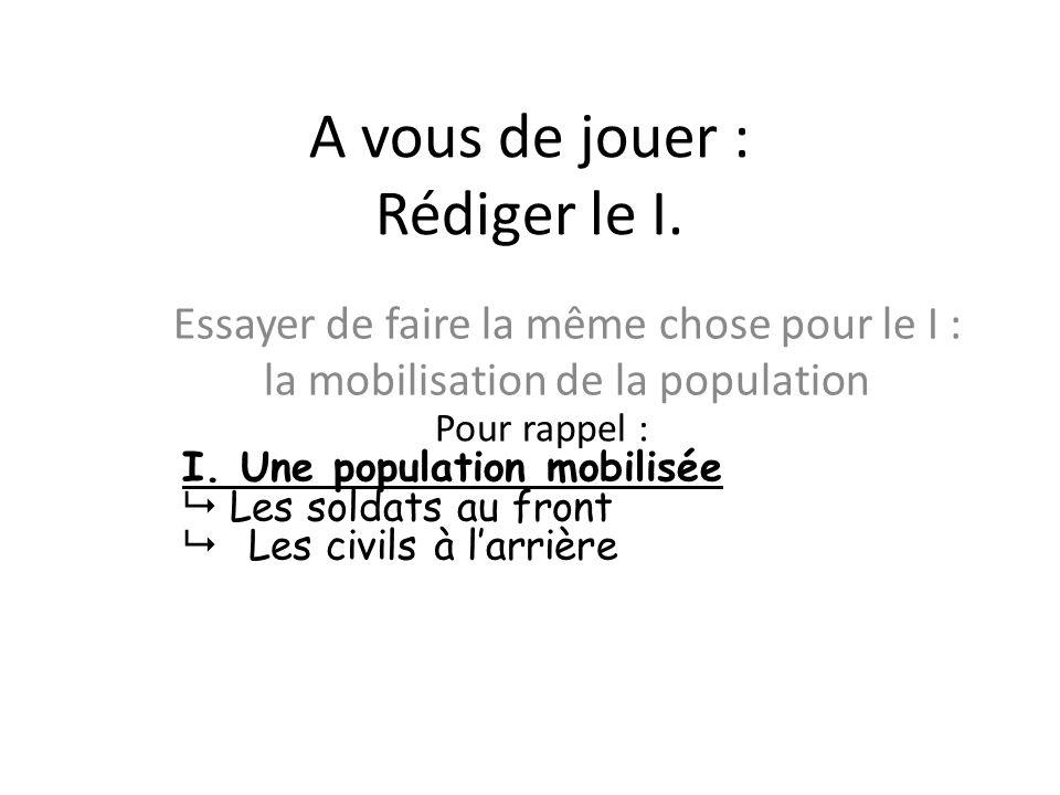 A vous de jouer : Rédiger le I. Essayer de faire la même chose pour le I : la mobilisation de la population Pour rappel : I. Une population mobilisée