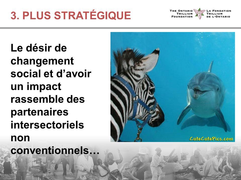 3. PLUS STRATÉGIQUE Le désir de changement social et davoir un impact rassemble des partenaires intersectoriels non conventionnels…