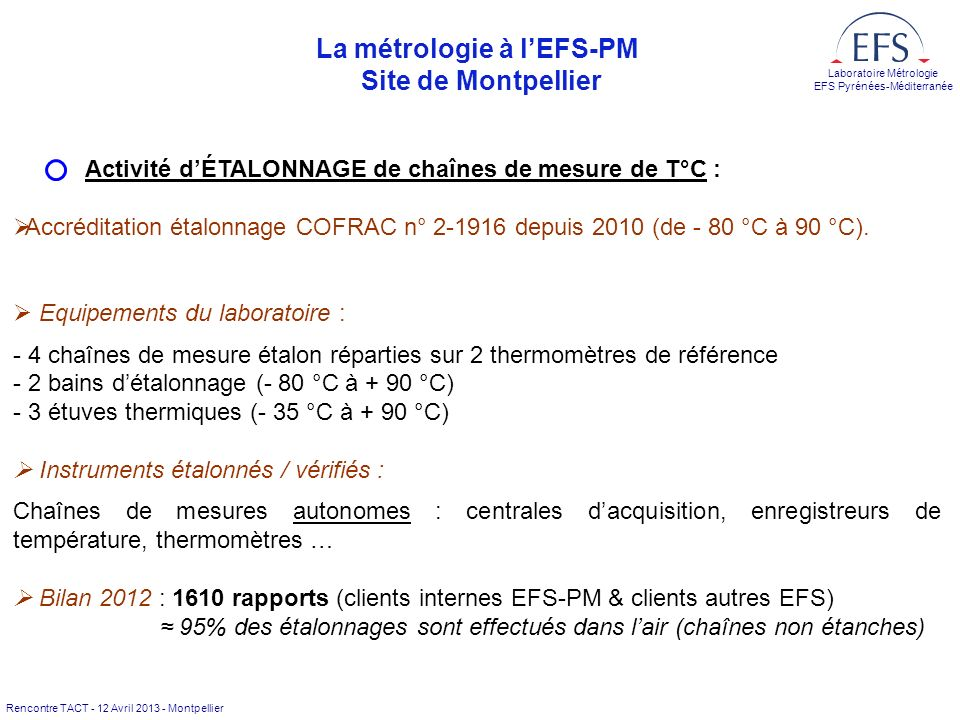 Rencontre TACT - 12 Avril 2013 - Montpellier Laboratoire Métrologie EFS Pyrénées-Méditerranée La métrologie à lEFS-PM Site de Montpellier Activité dÉTALONNAGE de chaînes de mesure de T°C : ØAccréditation étalonnage COFRAC n° 2-1916 depuis 2010 (de - 80 °C à 90 °C).