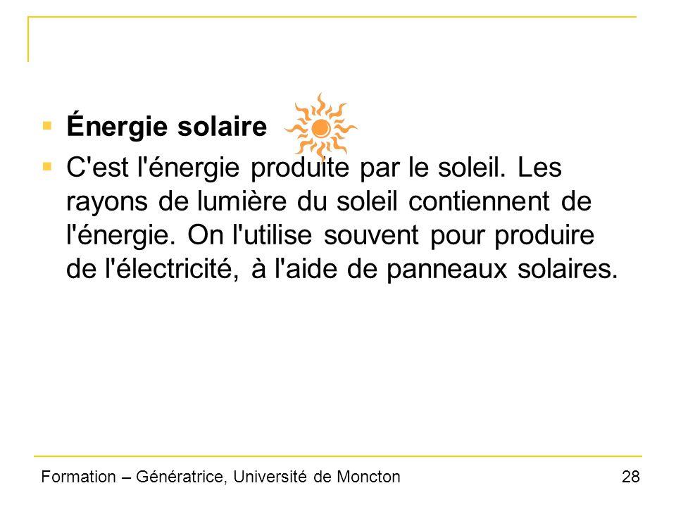 28Formation – Génératrice, Université de Moncton Énergie solaire C'est l'énergie produite par le soleil. Les rayons de lumière du soleil contiennent d