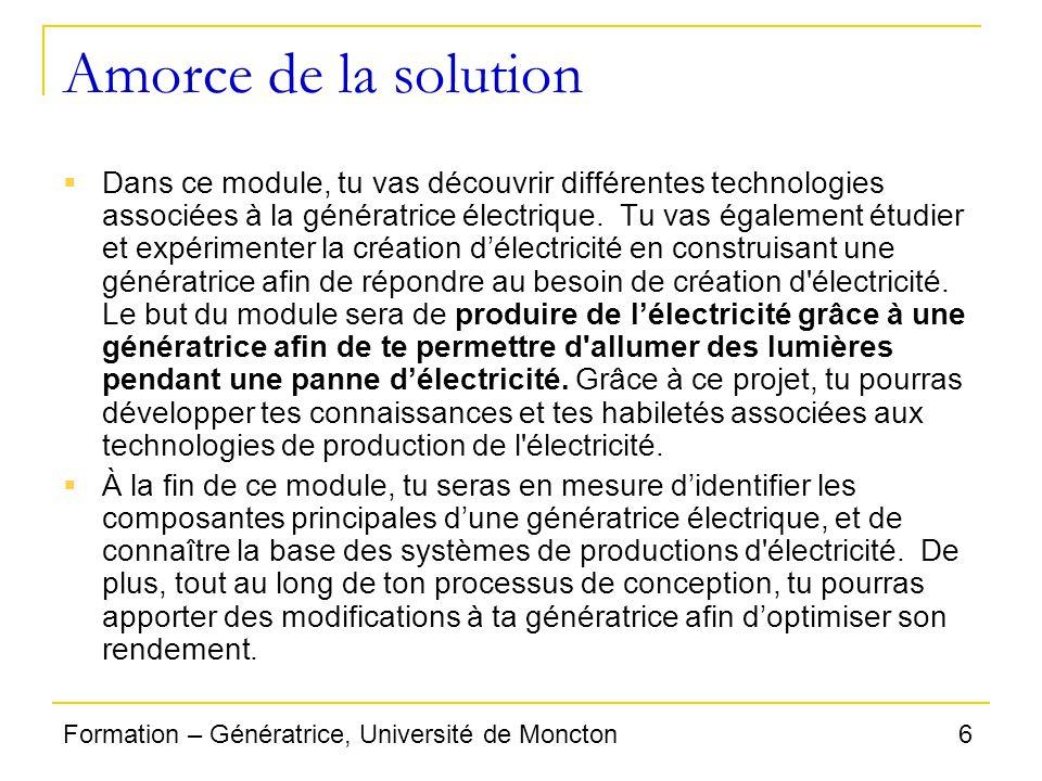 6Formation – Génératrice, Université de Moncton Amorce de la solution Dans ce module, tu vas découvrir différentes technologies associées à la générat