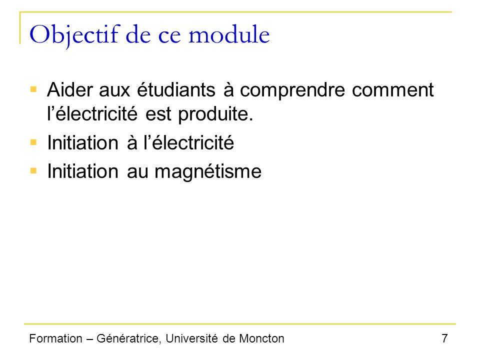 7Formation – Génératrice, Université de Moncton Objectif de ce module Aider aux étudiants à comprendre comment lélectricité est produite. Initiation à