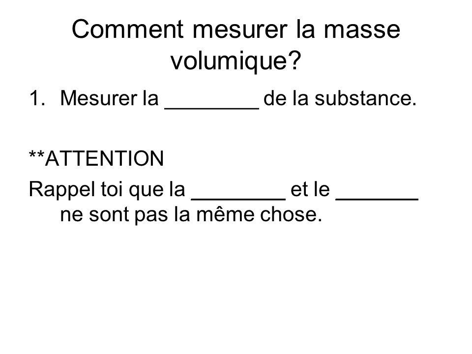 Comment mesurer la masse volumique? 1.Mesurer la ________ de la substance. **ATTENTION Rappel toi que la ________ et le _______ ne sont pas la même ch