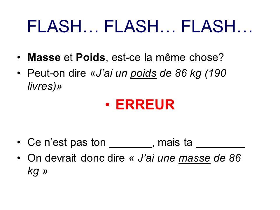 FLASH… FLASH… FLASH… Masse et Poids, est-ce la même chose? Peut-on dire «Jai un poids de 86 kg (190 livres)» ERREUR Ce nest pas ton _______, mais ta _