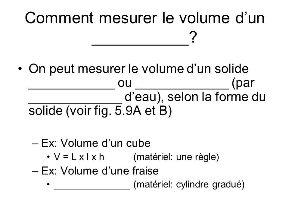 Comment mesurer le volume dun ___________? On peut mesurer le volume dun solide ____________ ou _____________ (par _____________ deau), selon la forme