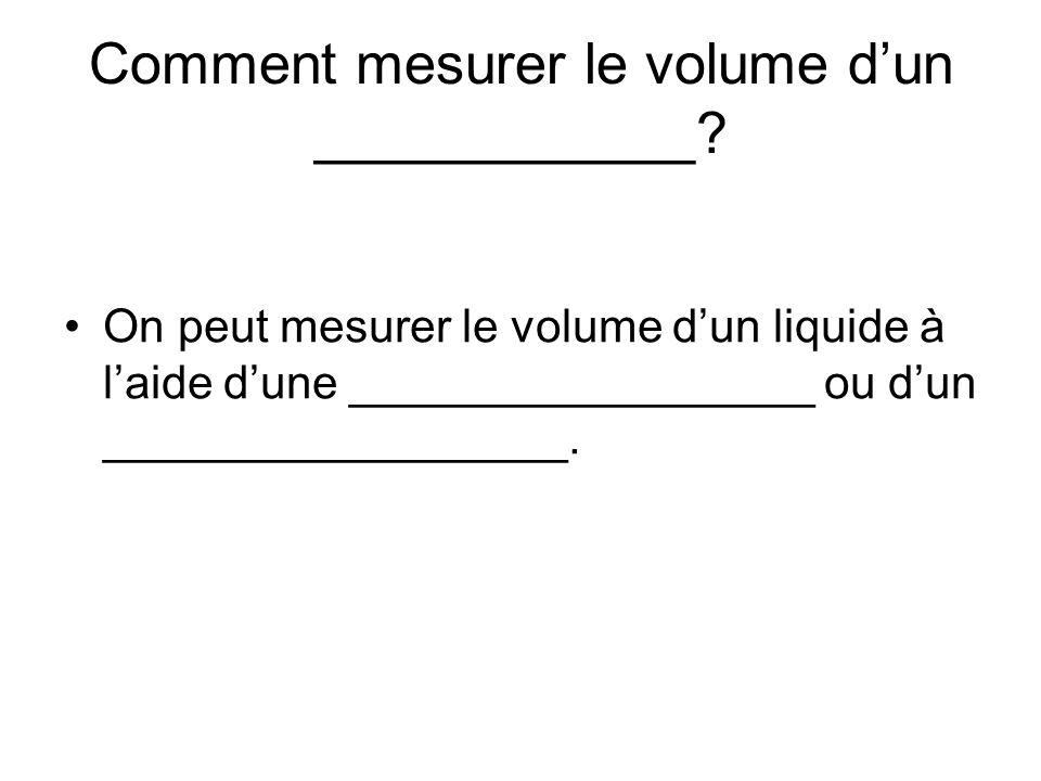 Comment mesurer le volume dun ____________? On peut mesurer le volume dun liquide à laide dune __________________ ou dun __________________.
