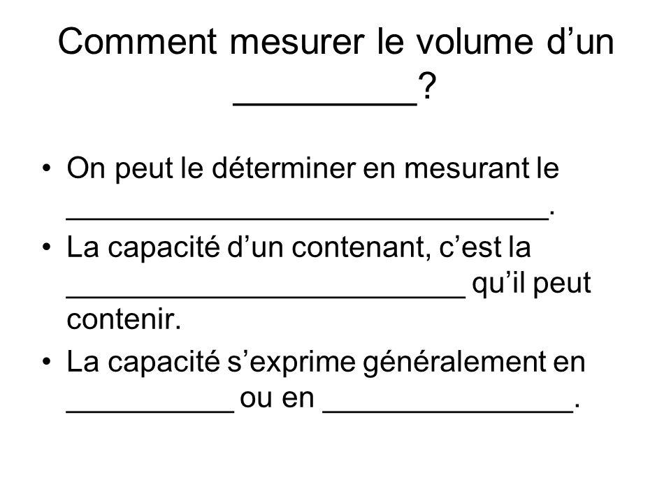 Comment mesurer le volume dun _________? On peut le déterminer en mesurant le _____________________________. La capacité dun contenant, cest la ______