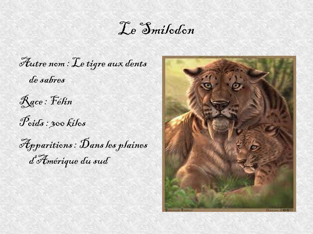 Le Smilodon Autre nom : Le tigre aux dents de sabres Race : Félin Poids : 300 kilos Apparitions : Dans les plaines d'Amérique du sud
