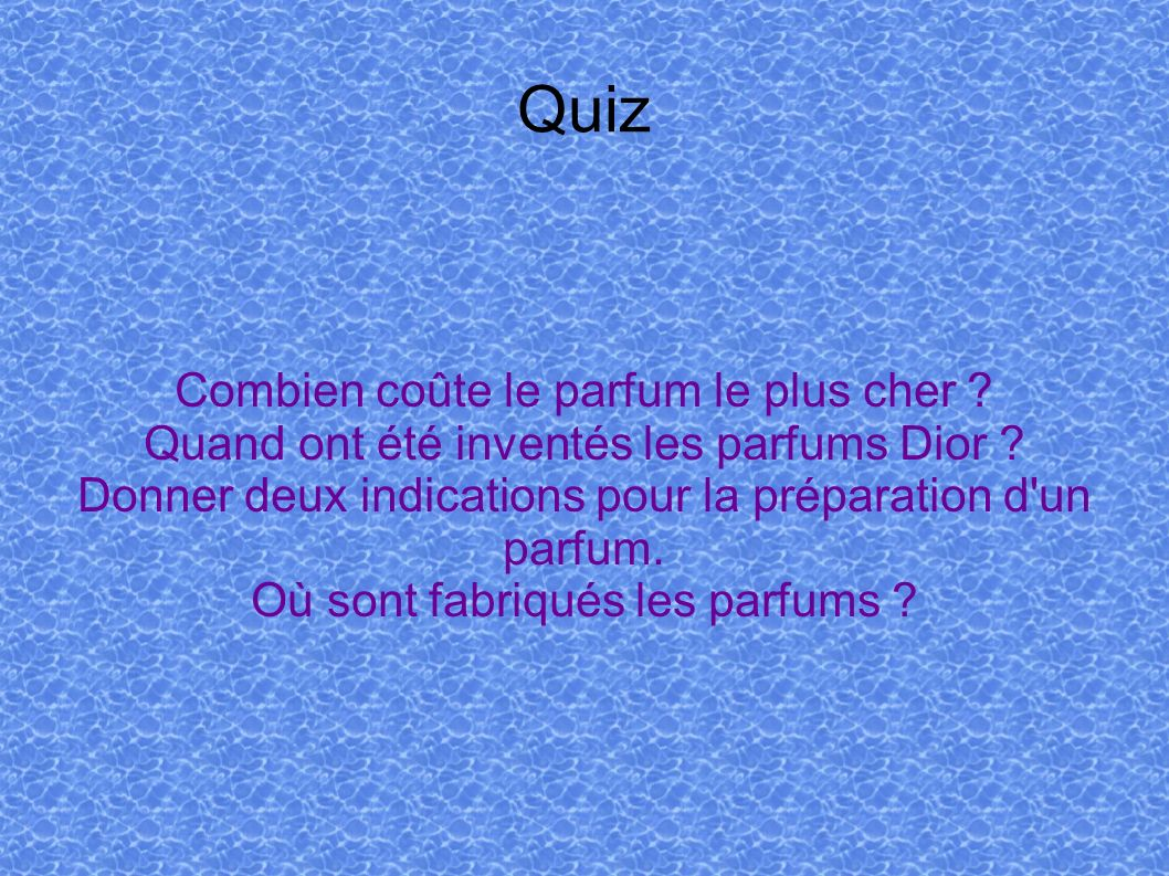 Quiz Combien coûte le parfum le plus cher ? Quand ont été inventés les parfums Dior ? Donner deux indications pour la préparation d'un parfum. Où sont