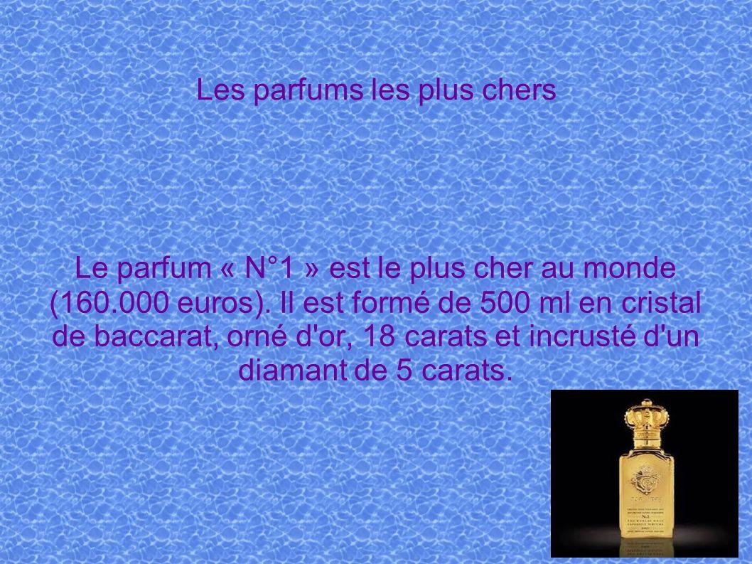 Les parfums les plus chers Le parfum « N°1 » est le plus cher au monde (160.000 euros). Il est formé de 500 ml en cristal de baccarat, orné d'or, 18 c