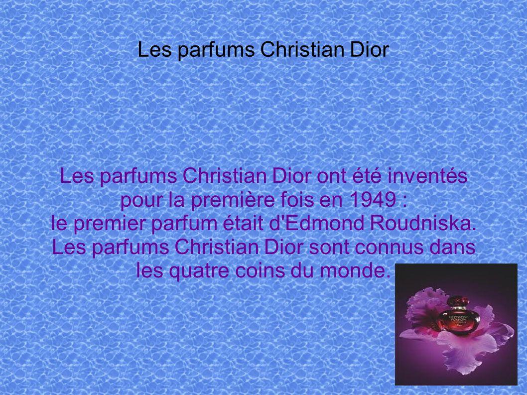 Les parfums Christian Dior Les parfums Christian Dior ont été inventés pour la première fois en 1949 : le premier parfum était d'Edmond Roudniska. Les