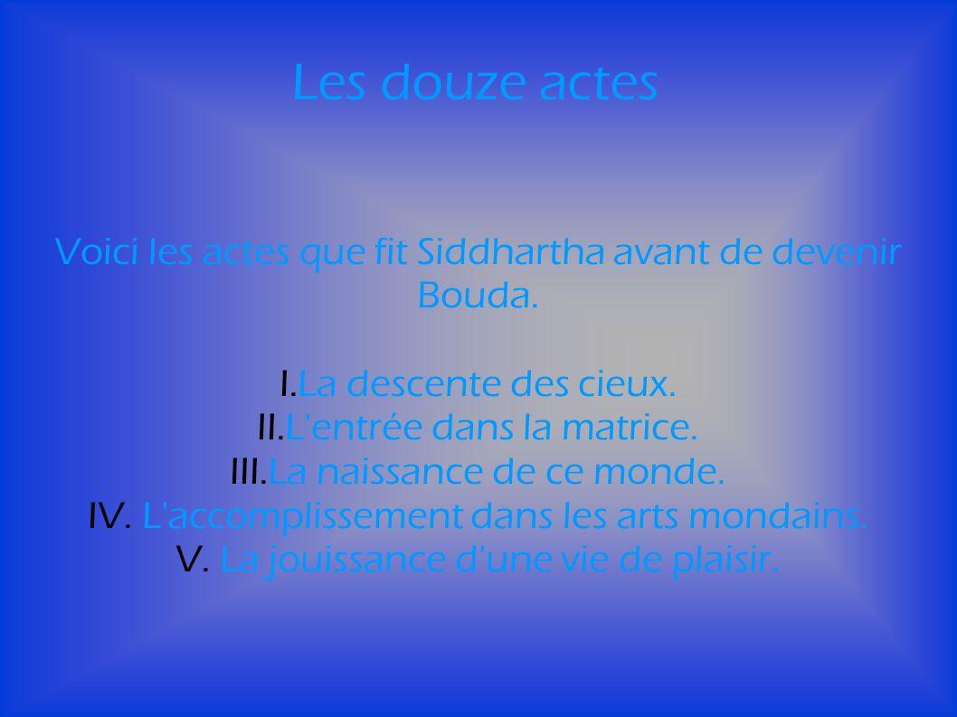 Les douze actes Voici les actes que fit Siddhartha avant de devenir Bouda.