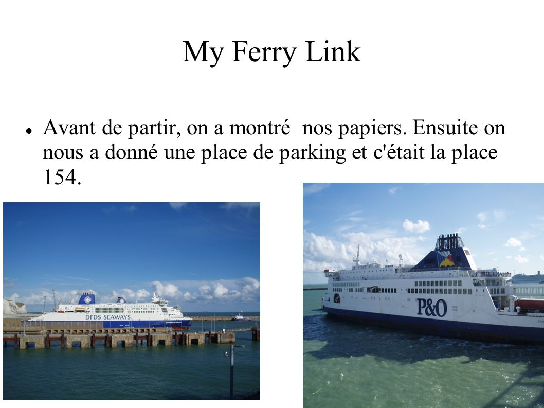 My Ferry Link Avant de partir, on a montré nos papiers. Ensuite on nous a donné une place de parking et c'était la place 154.