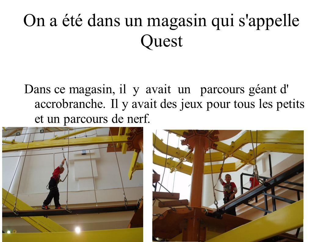 On a été dans un magasin qui s'appelle Quest Dans ce magasin, il y avait un parcours géant d' accrobranche. Il y avait des jeux pour tous les petits e