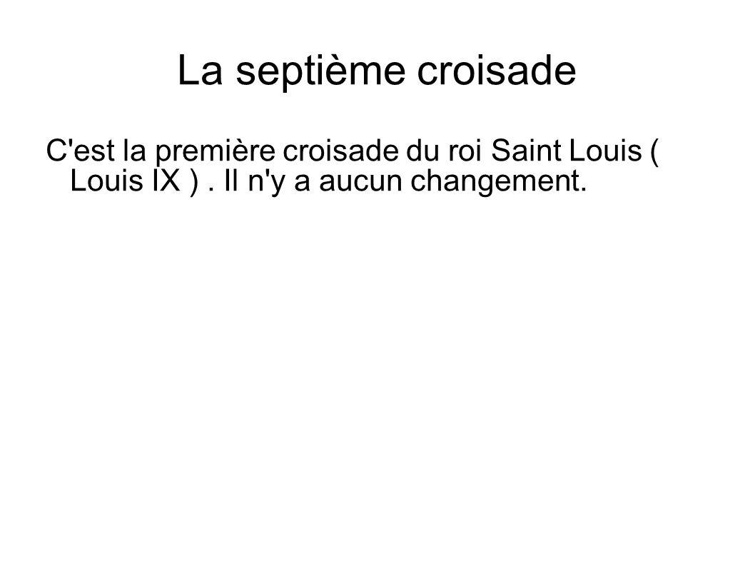 La septième croisade C'est la première croisade du roi Saint Louis ( Louis IX ). Il n'y a aucun changement.