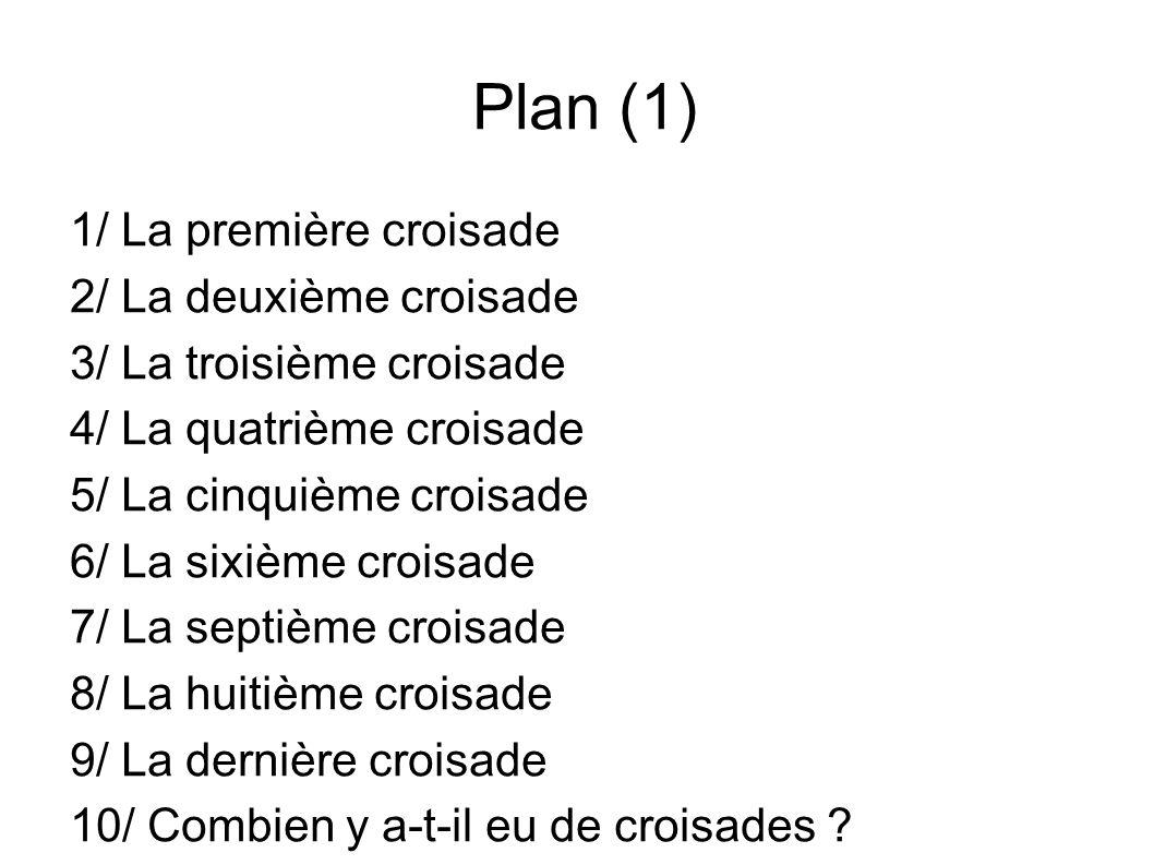 Plan (1) 1/ La première croisade 2/ La deuxième croisade 3/ La troisième croisade 4/ La quatrième croisade 5/ La cinquième croisade 6/ La sixième croi