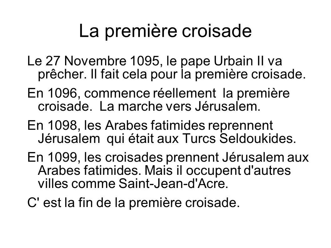 La première croisade Le 27 Novembre 1095, le pape Urbain II va prêcher. Il fait cela pour la première croisade. En 1096, commence réellement la premiè