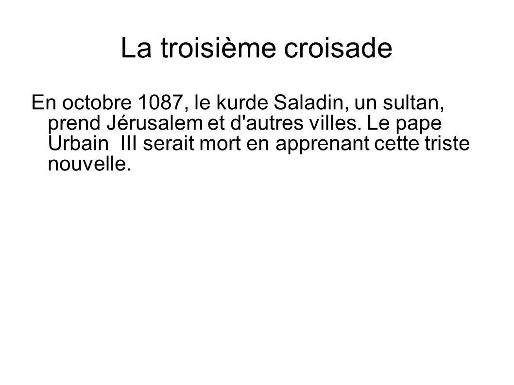 La troisième croisade En octobre 1087, le kurde Saladin, un sultan, prend Jérusalem et d'autres villes. Le pape Urbain III serait mort en apprenant ce