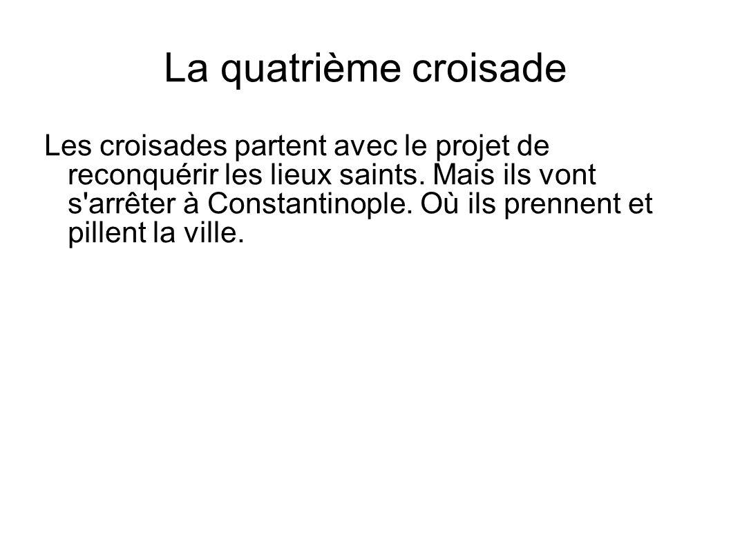 La quatrième croisade Les croisades partent avec le projet de reconquérir les lieux saints. Mais ils vont s'arrêter à Constantinople. Où ils prennent
