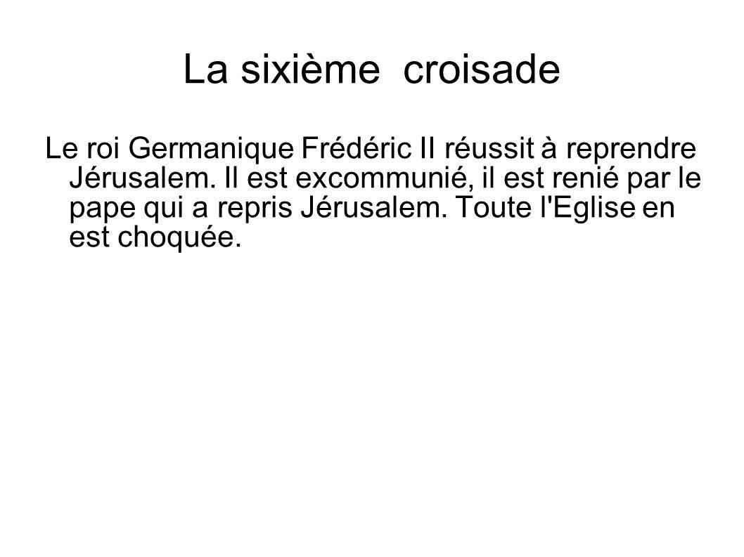 La sixième croisade Le roi Germanique Frédéric II réussit à reprendre Jérusalem. Il est excommunié, il est renié par le pape qui a repris Jérusalem. T