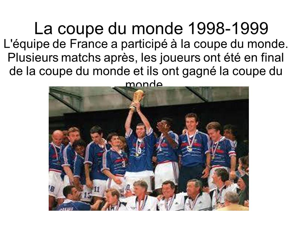 La coupe du monde 1998-1999 L'équipe de France a participé à la coupe du monde. Plusieurs matchs après, les joueurs ont été en final de la coupe du mo