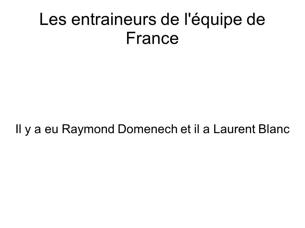 Les entraineurs de l'équipe de France Il y a eu Raymond Domenech et il a Laurent Blanc
