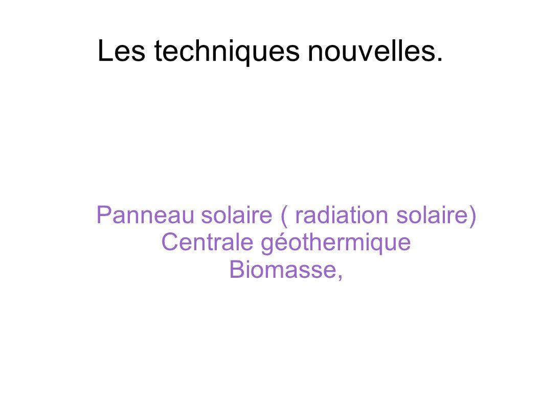 Les techniques nouvelles. Panneau solaire ( radiation solaire) Centrale géothermique Biomasse,