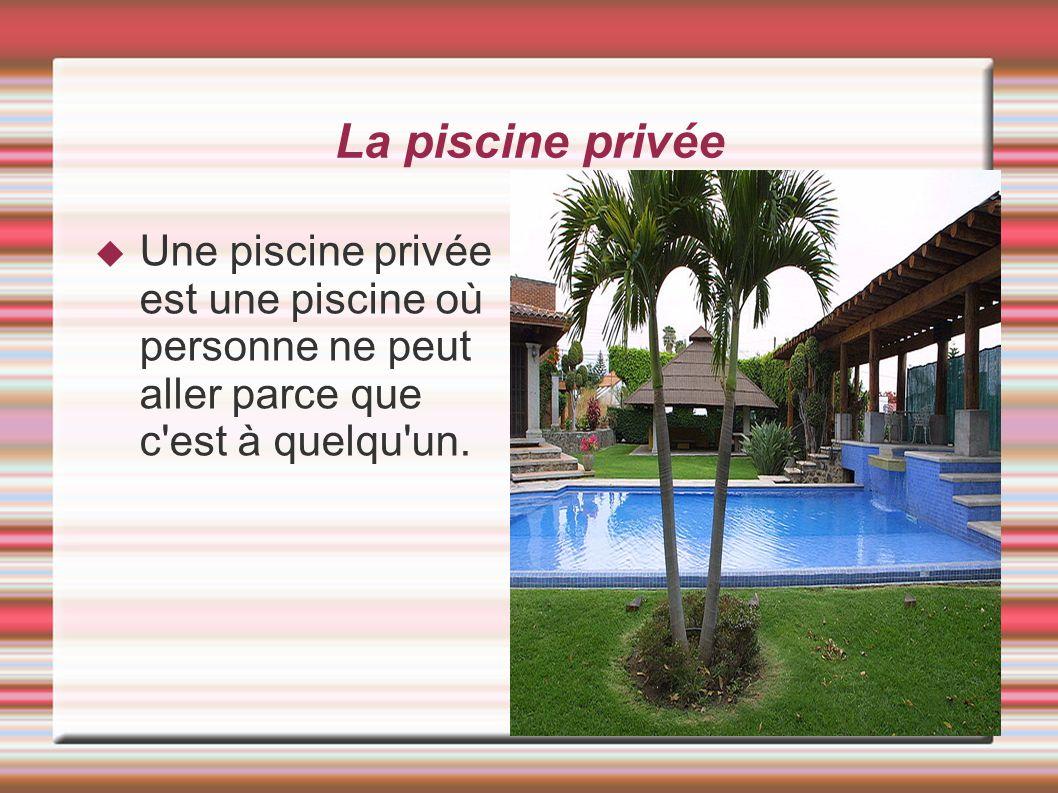 La piscine privée Une piscine privée est une piscine où personne ne peut aller parce que c est à quelqu un.