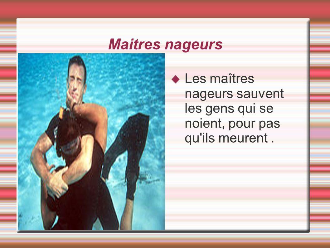 Maitres nageurs Les maîtres nageurs sauvent les gens qui se noient, pour pas qu ils meurent.