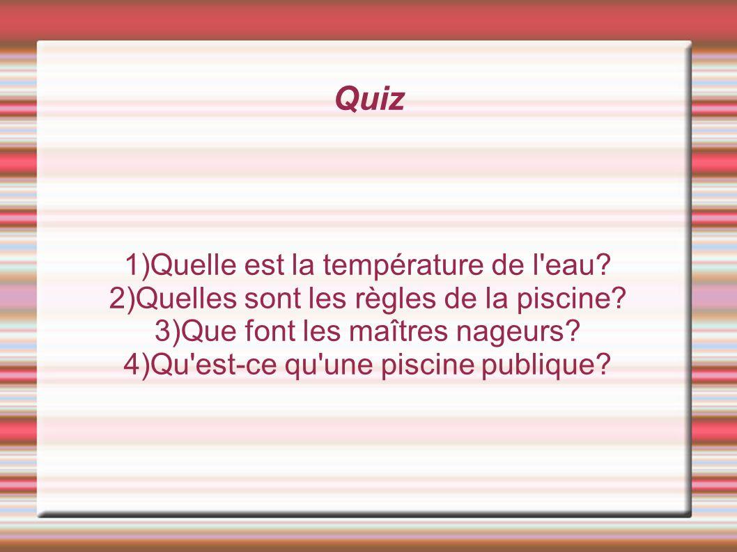 Quiz 1)Quelle est la température de l eau.2)Quelles sont les règles de la piscine.