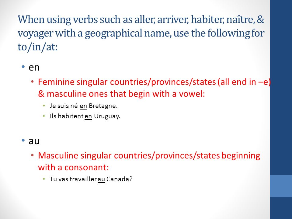 When using verbs such as aller, arriver, habiter, naître, & voyager with a geographical name, use the following for to/in/at: en Feminine singular countries/provinces/states (all end in –e) & masculine ones that begin with a vowel: Je suis né en Bretagne.