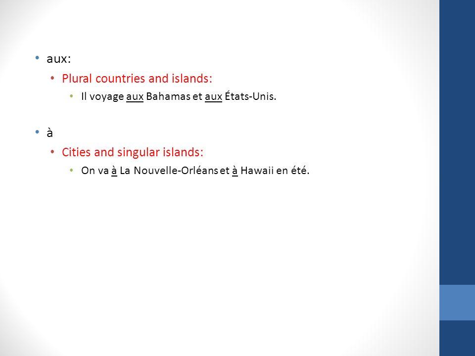 aux: Plural countries and islands: Il voyage aux Bahamas et aux États-Unis. à Cities and singular islands: On va à La Nouvelle-Orléans et à Hawaii en