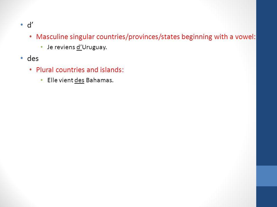 CategoryTo / InFrom Feminine countries, islands, provinces & continents En Quand nous serons en Europe, nous irons en Allemagne De Elle vient de Normandie Masculine countries starting w/vowel En Il est né en Iran D/de l Il est originaire dIran/de lIran Masculine countries starting w/consonant Au On parle espagnol au Chili Du Il revient du Brésil Cities & masculine islands À Nous sommes restés à Madrid De Elle vient de Tahiti Plural geographical names Aux Vous allez aux Antilles.