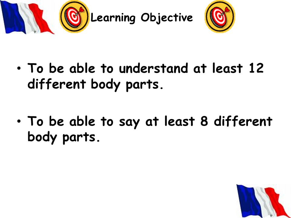 Learning Objective To be able to understand at least 12 different body parts.