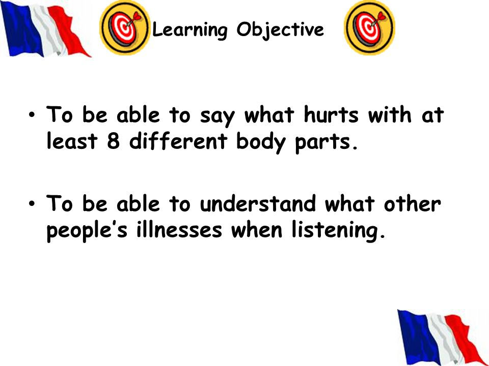 Learning Objective To be able to say what hurts with at least 8 different body parts.