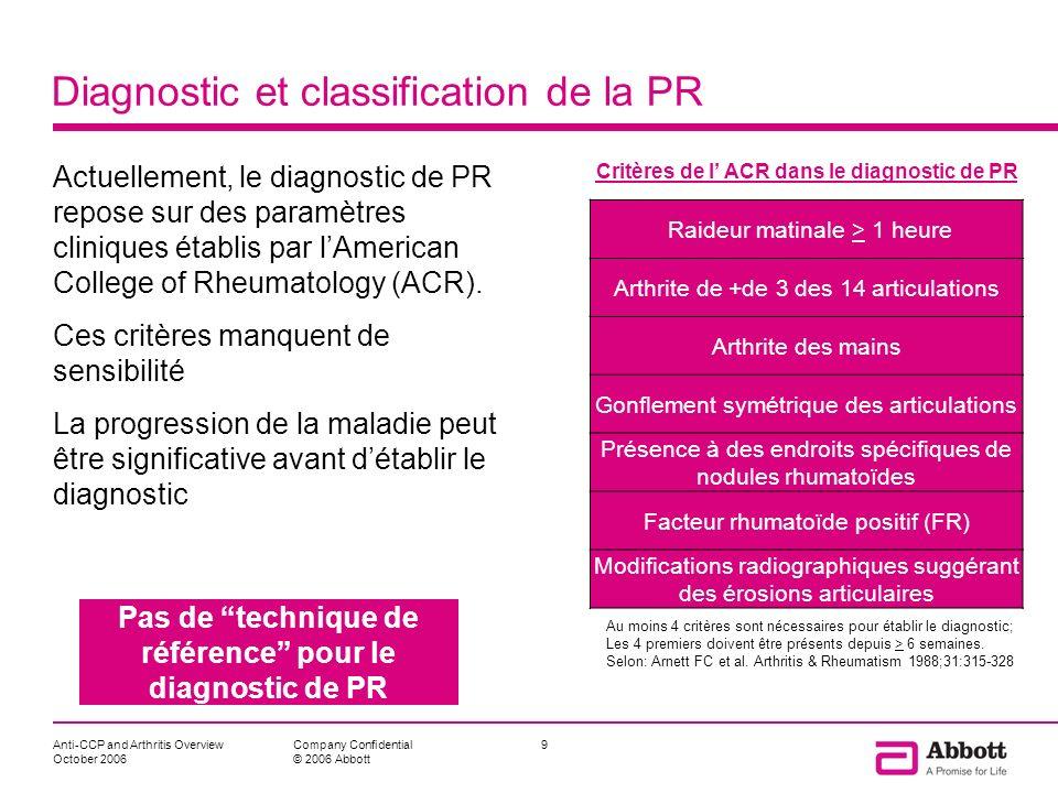 Anti-CCP and Arthritis Overview October 2006 10Company Confidential © 2006 Abbott Tests effectués au laboratoire pour établir le diagnostic de PR Plusieurs dosages sont demandés au laboratoire par le clinicien pour faire le diagnostic (ou exclure une PR) Le facteur rhumatoïde (FR): marqueur dactivité autoimmune La vitesse de sédimentation (VS): marqueur dinflammation La protéine C réactive (CRP): marqueur dinflammation Les enzymes hépatiques NFS, analyses urinaires, créatinine, et iono Aucun de ces tests nest très spécifique de la PR