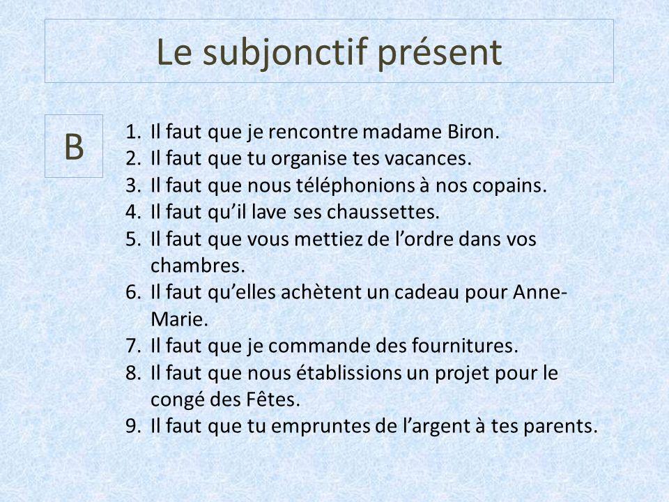 Le subjonctif présent B 1.Il faut que je rencontre madame Biron. 2.Il faut que tu organise tes vacances. 3.Il faut que nous téléphonions à nos copains