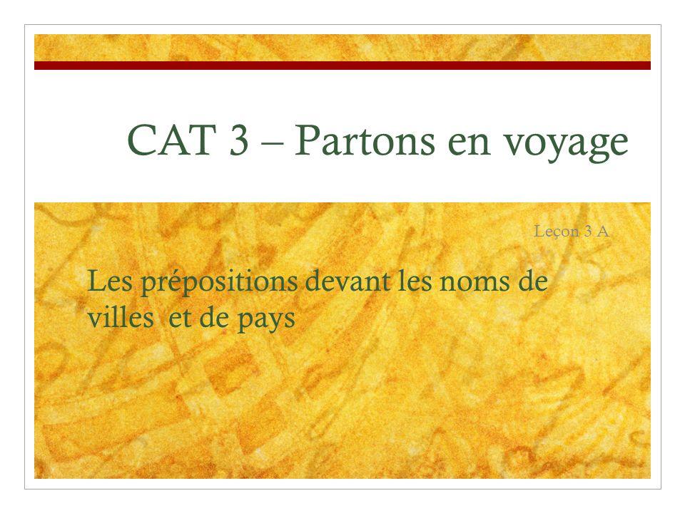 CAT 3 – Partons en voyage Leçon 3 A Les prépositions devant les noms de villes et de pays