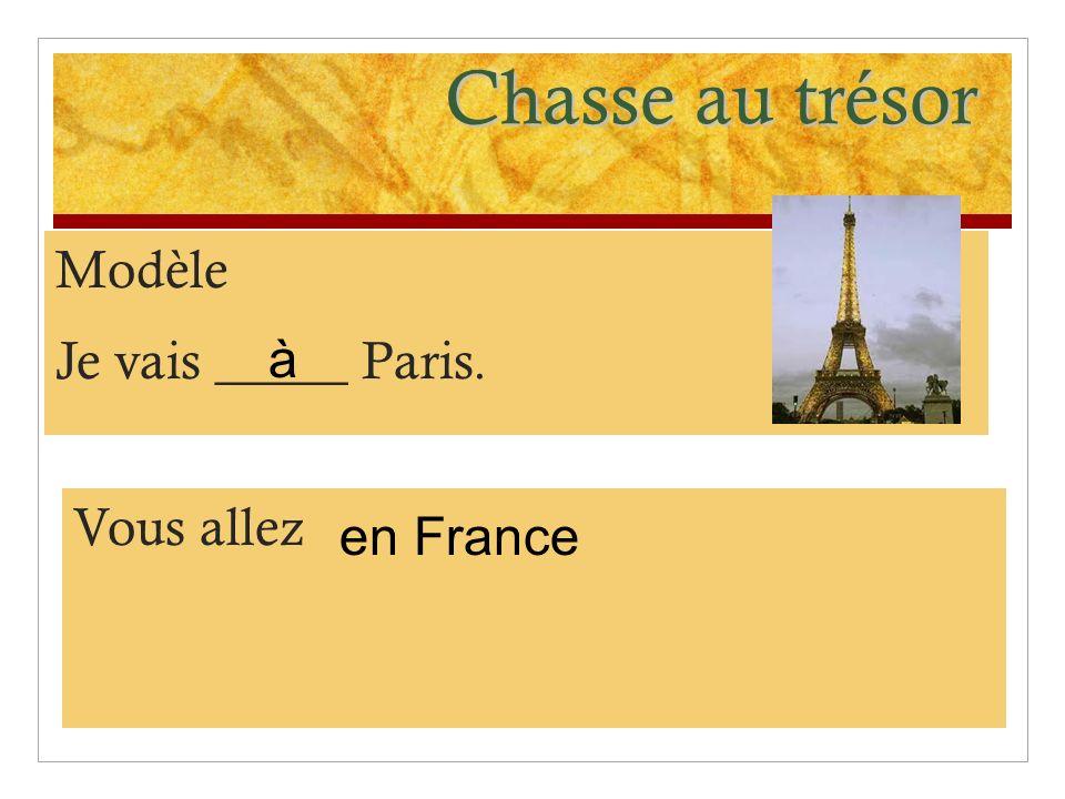 Chasse au trésor Modèle Je vais _____ Paris. Vous allez en France à