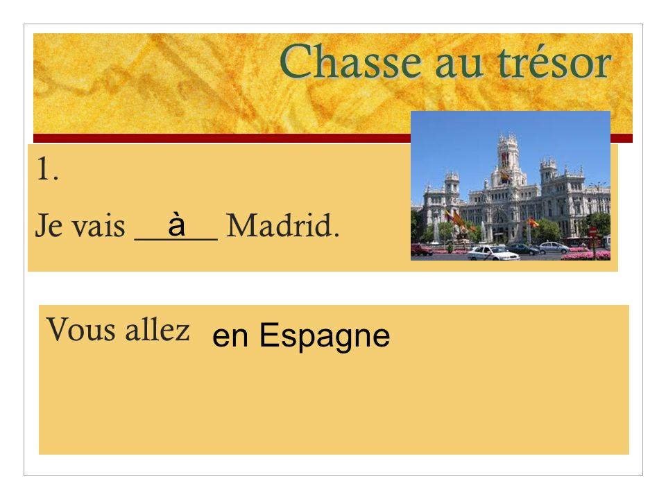 Chasse au trésor 1. Je vais _____ Madrid. Vous allez en Espagne à