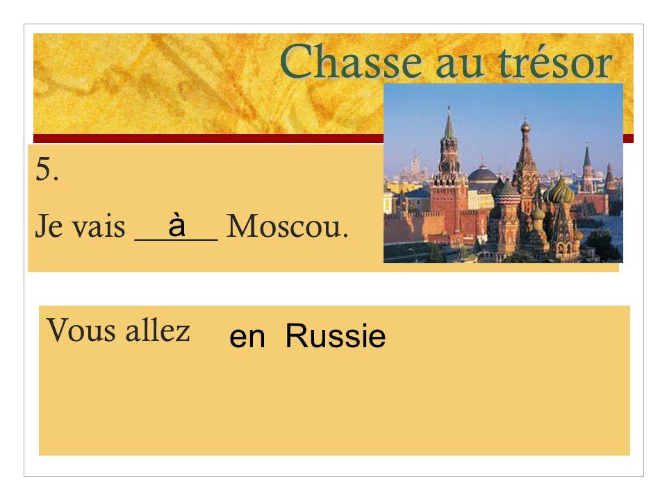 Chasse au trésor 5. Je vais _____ Moscou. Vous allez Russie à en